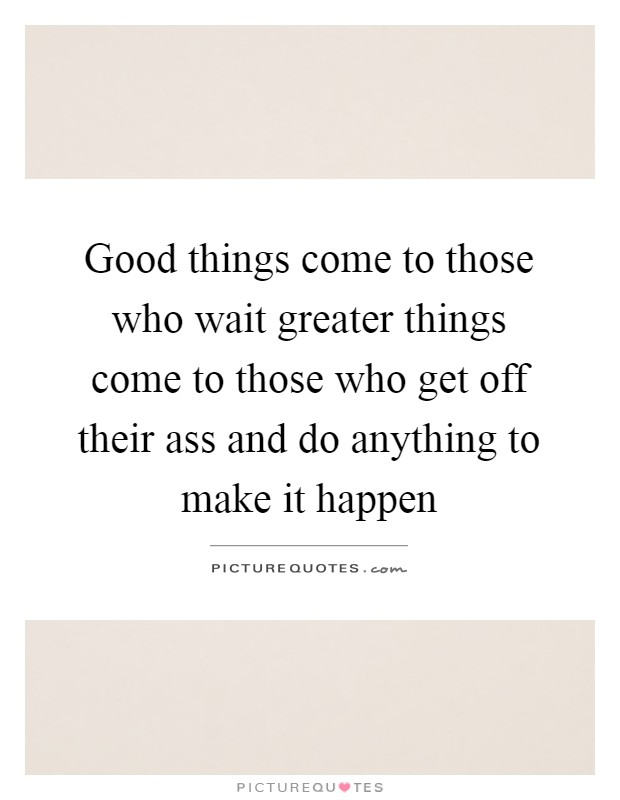 Good things come to those who wait greater things come to those who get off their ass and do anything to make it happen Picture Quote #1