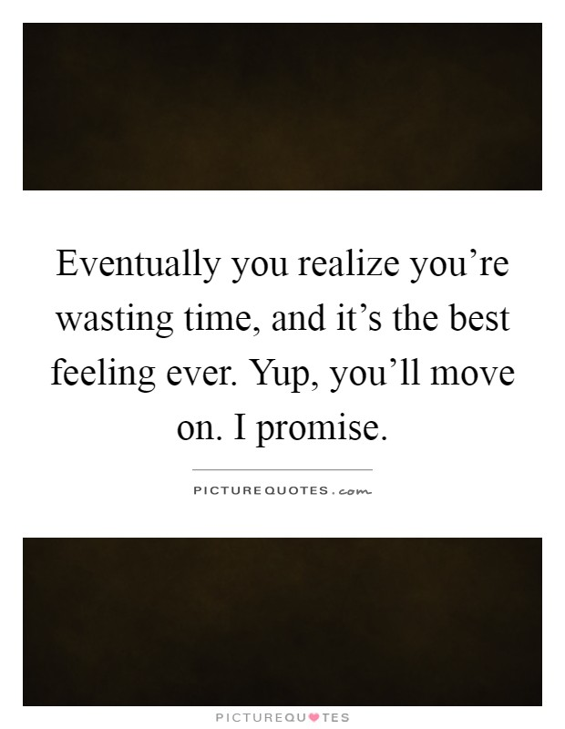 Eventually you realize you're wasting time, and it's the best feeling ever. Yup, you'll move on. I promise Picture Quote #1