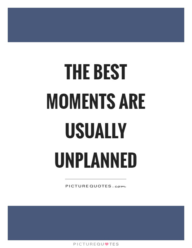 The best moments are usually unplanned Picture Quote #1