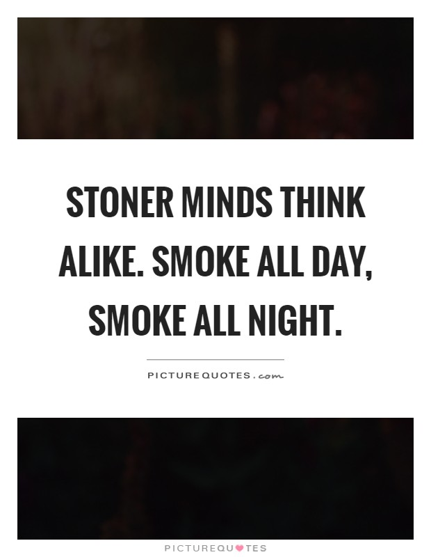 Stoner minds think alike. Smoke all day, smoke all night Picture Quote #1