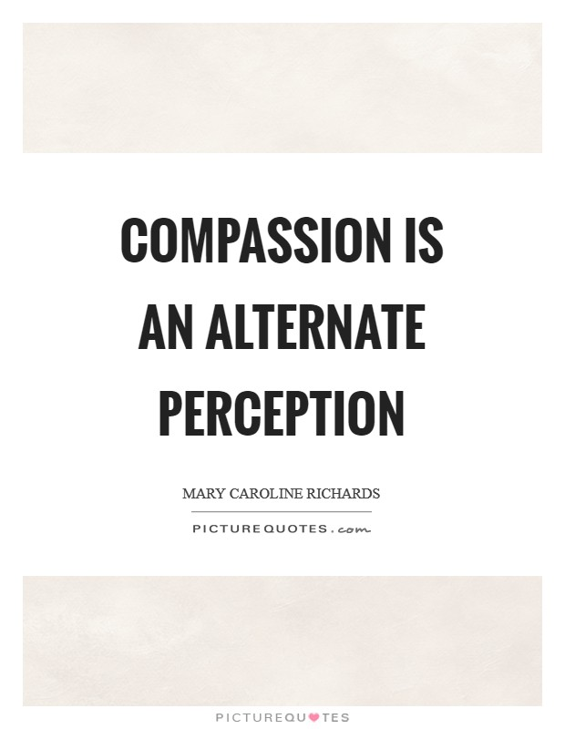 Compassion is an alternate perception Picture Quote #1