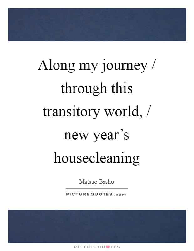 Along my journey / through this transitory world, / new year's housecleaning Picture Quote #1