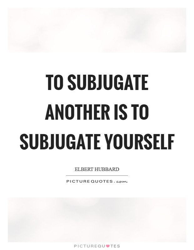 To subjugate another is to subjugate yourself Picture Quote #1