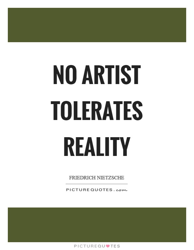 No artist tolerates reality Picture Quote #1