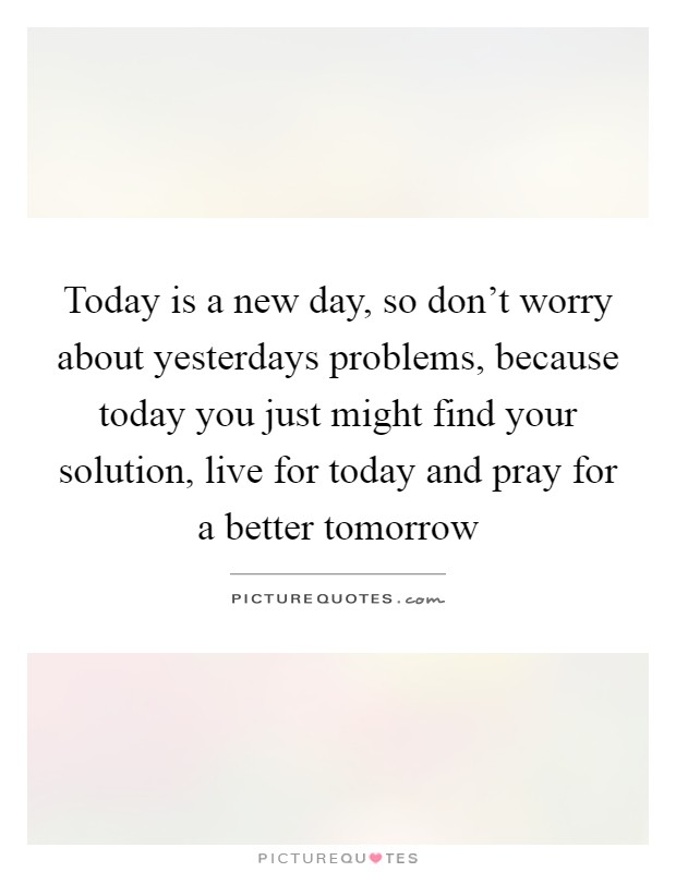 Today is a new day, so don't worry about yesterdays problems, because today you just might find your solution, live for today and pray for a better tomorrow Picture Quote #1