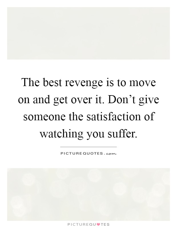 The best revenge is to move on and get over it. Don't give someone the satisfaction of watching you suffer Picture Quote #1