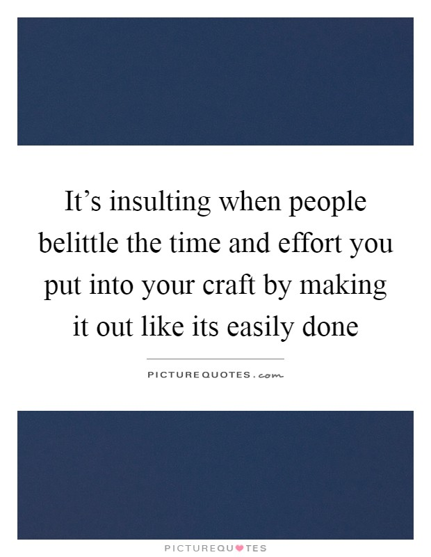 It's insulting when people belittle the time and effort you put into your craft by making it out like its easily done Picture Quote #1