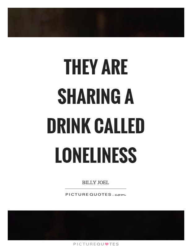 They are sharing a drink called loneliness Picture Quote #1