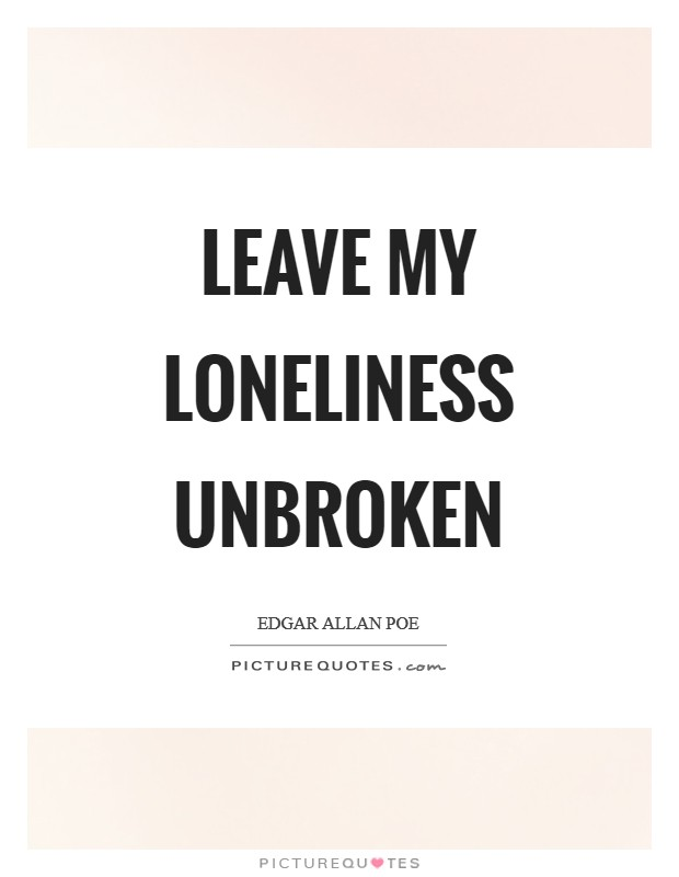 Leave my loneliness unbroken Picture Quote #1