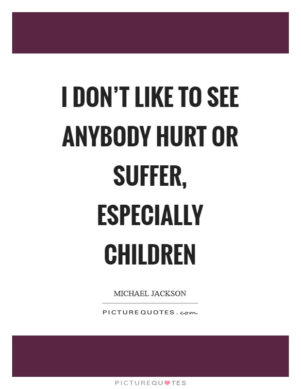 I don't like to see anybody hurt or suffer, especially children Picture Quote #1