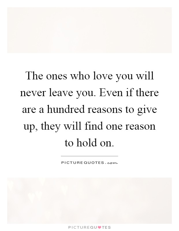 The ones who love you will never leave you. Even if there are a hundred reasons to give up, they will find one reason to hold on Picture Quote #1