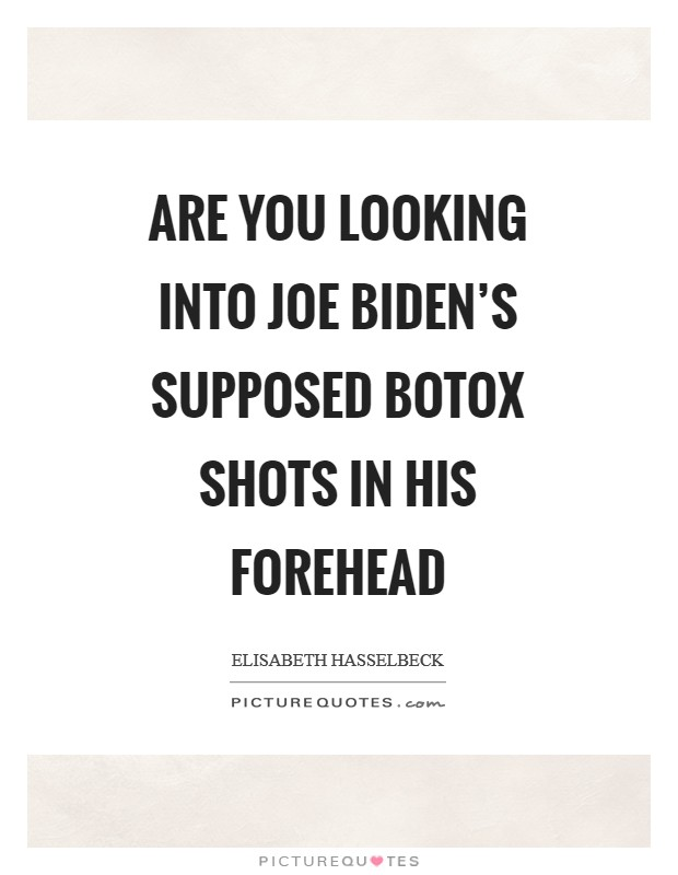 Are you looking into Joe Biden's supposed botox shots in his forehead Picture Quote #1