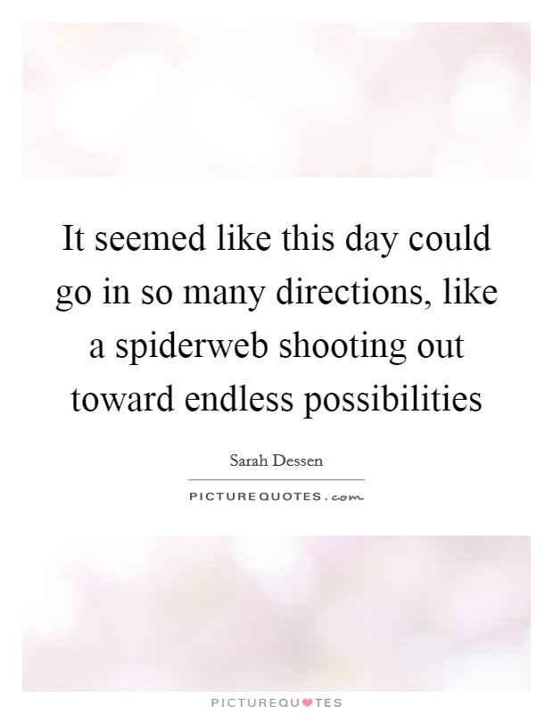 It seemed like this day could go in so many directions, like a spiderweb shooting out toward endless possibilities Picture Quote #1