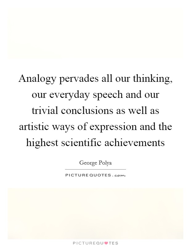 Analogy pervades all our thinking, our everyday speech and our trivial conclusions as well as artistic ways of expression and the highest scientific achievements Picture Quote #1