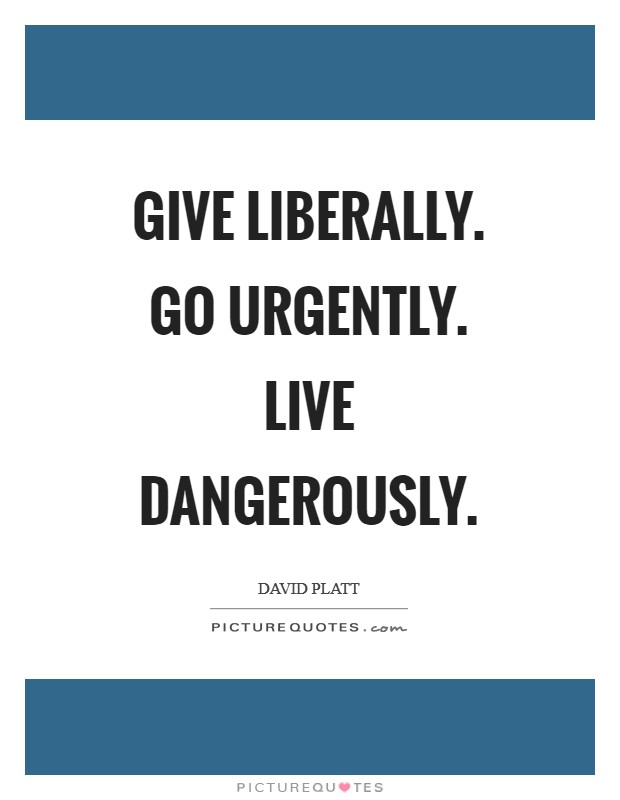 Give liberally. Go urgently. Live dangerously Picture Quote #1