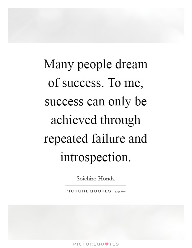 Many people dream of success. To me, success can only be achieved through repeated failure and introspection Picture Quote #1
