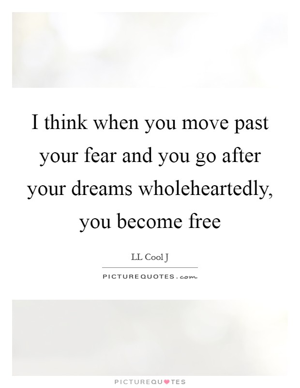 I think when you move past your fear and you go after your dreams wholeheartedly, you become free Picture Quote #1