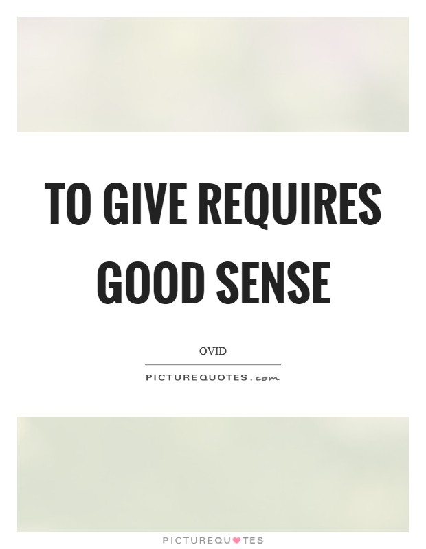 To give requires good sense Picture Quote #1