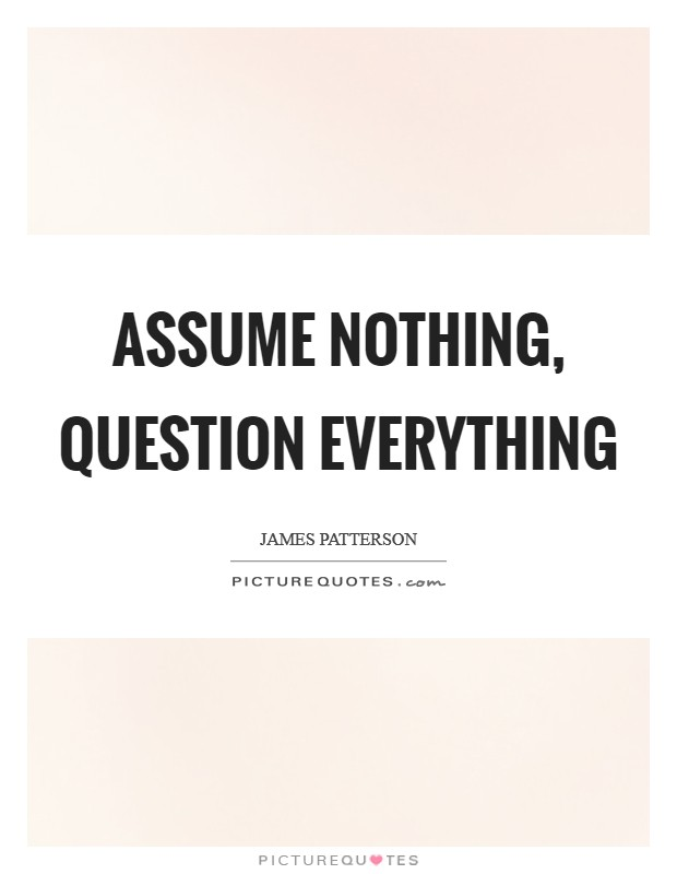 Assume nothing, question everything Picture Quote #1