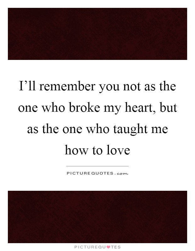 I'll remember you not as the one who broke my heart, but as the one who taught me how to love Picture Quote #1