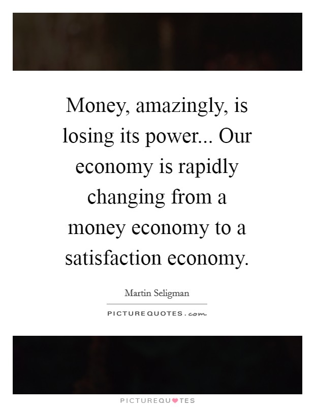 Money, amazingly, is losing its power... Our economy is rapidly changing from a money economy to a satisfaction economy Picture Quote #1