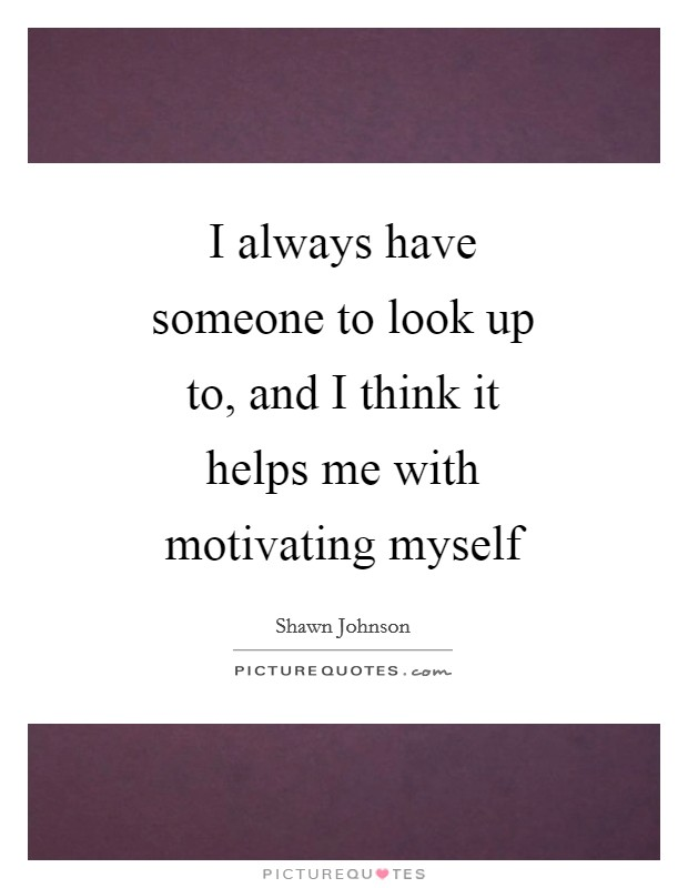 I always have someone to look up to, and I think it helps me with motivating myself Picture Quote #1