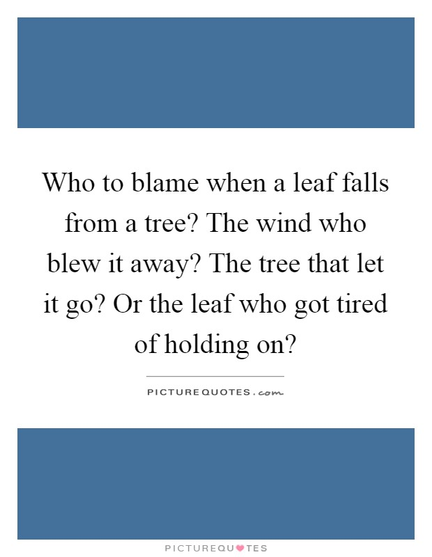 Who to blame when a leaf falls from a tree? The wind who blew it away? The tree that let it go? Or the leaf who got tired of holding on? Picture Quote #1