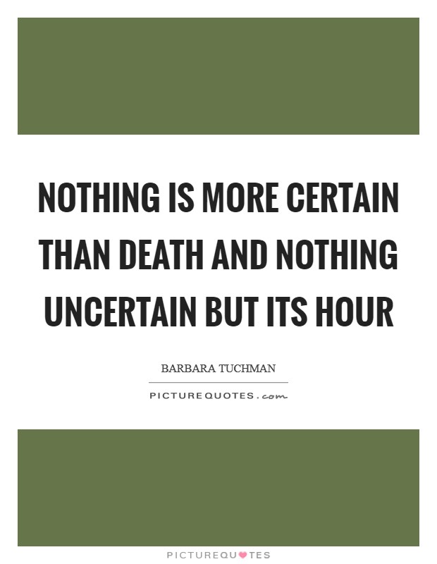 Nothing is more certain than death and nothing uncertain but its hour Picture Quote #1