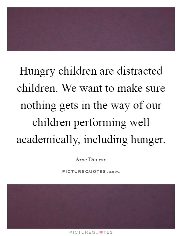 Hungry children are distracted children. We want to make sure nothing gets in the way of our children performing well academically, including hunger Picture Quote #1