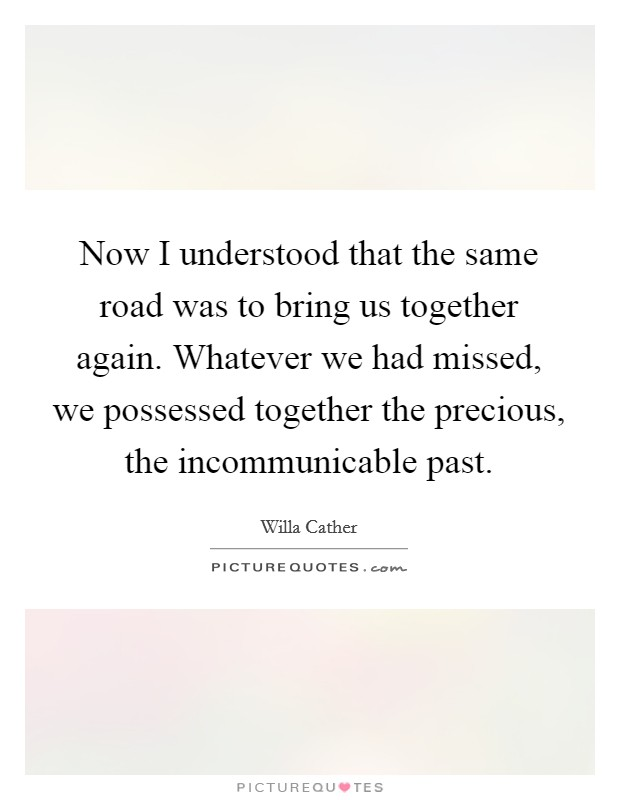 Now I understood that the same road was to bring us together again. Whatever we had missed, we possessed together the precious, the incommunicable past Picture Quote #1