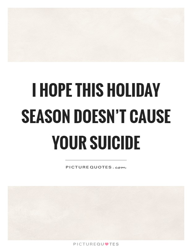 I hope this holiday season doesn't cause your suicide Picture Quote #1
