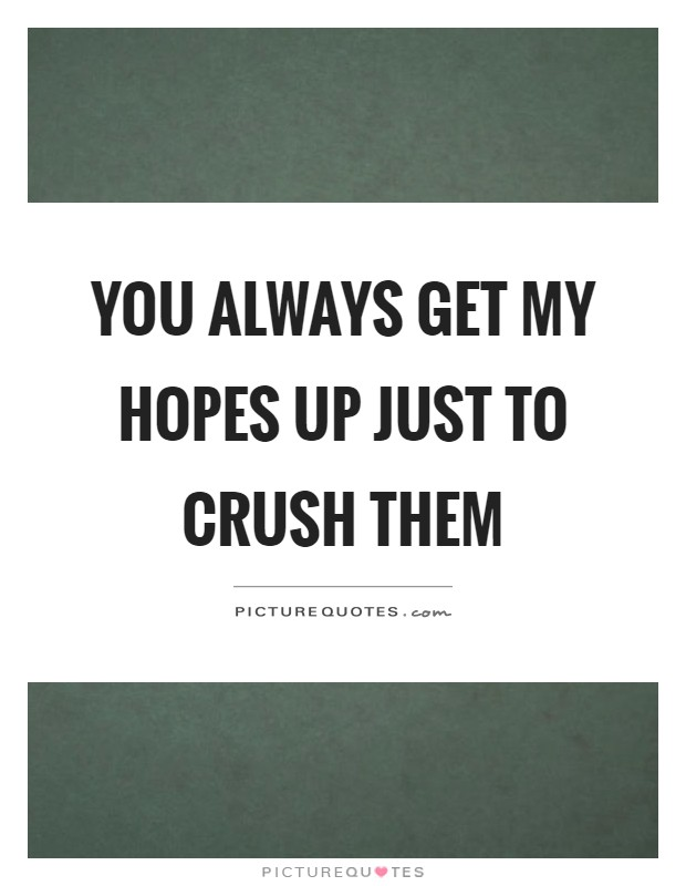 You always get my hopes up just to crush them Picture Quote #1