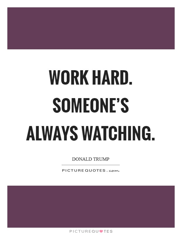 Work hard. Someone's always watching Picture Quote #1