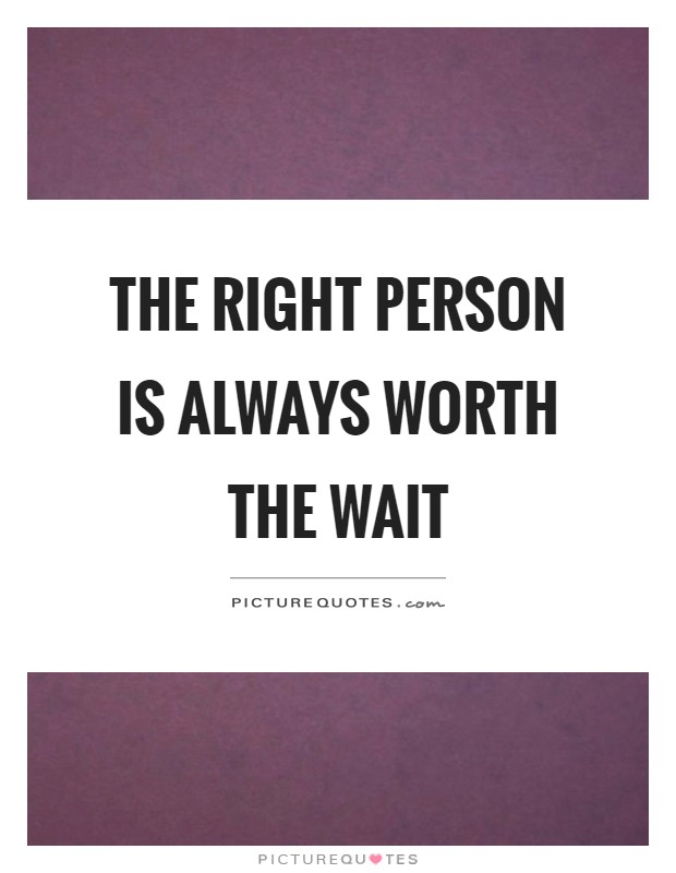 The right person is always worth the wait Picture Quote #1