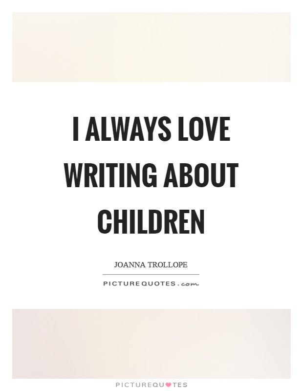I always love writing about children Picture Quote #1