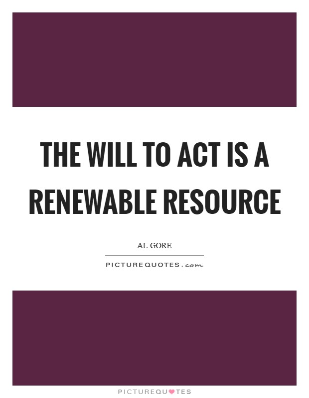 The will to act is a renewable resource Picture Quote #1