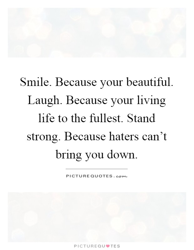Smile. Because your beautiful. Laugh. Because your living life to the fullest. Stand strong. Because haters can't bring you down Picture Quote #1