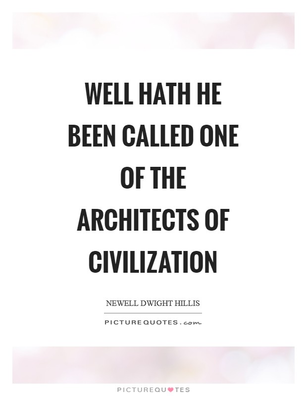 Well hath he been called one of the architects of civilization Picture Quote #1
