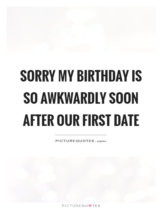 Sorry my birthday is so awkwardly soon after our first date Picture Quote #1