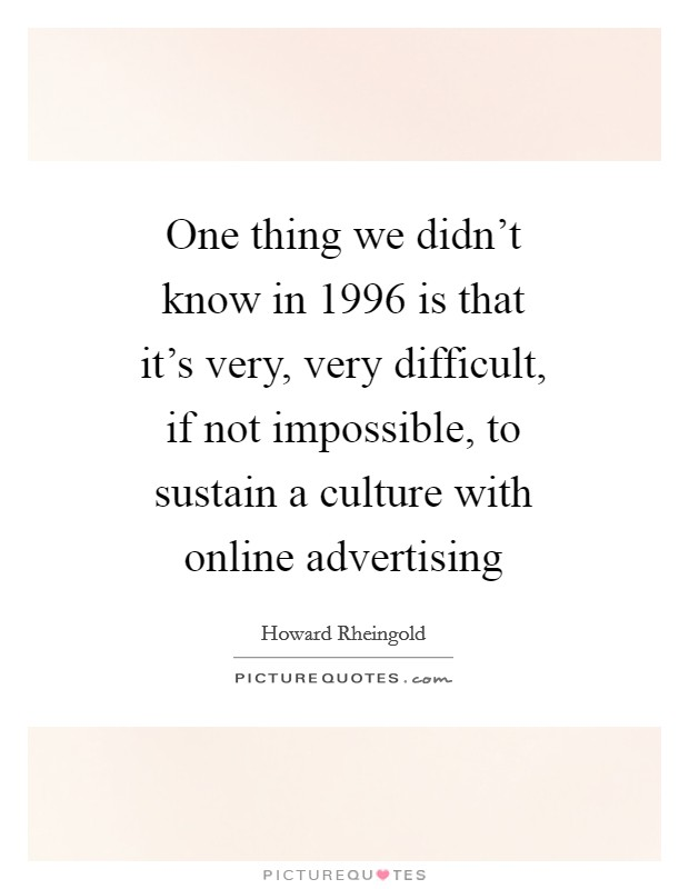One thing we didn't know in 1996 is that it's very, very difficult, if not impossible, to sustain a culture with online advertising Picture Quote #1