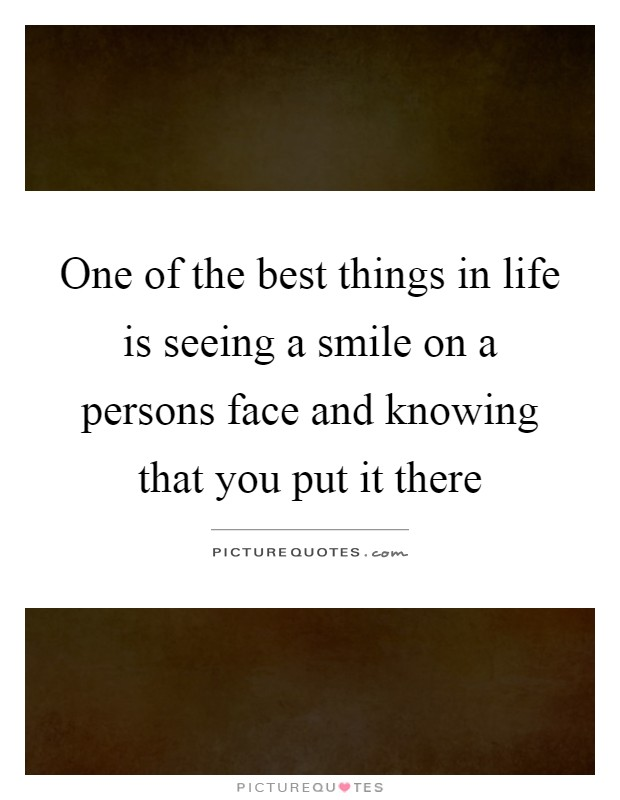 One of the best things in life is seeing a smile on a persons face and knowing that you put it there Picture Quote #1