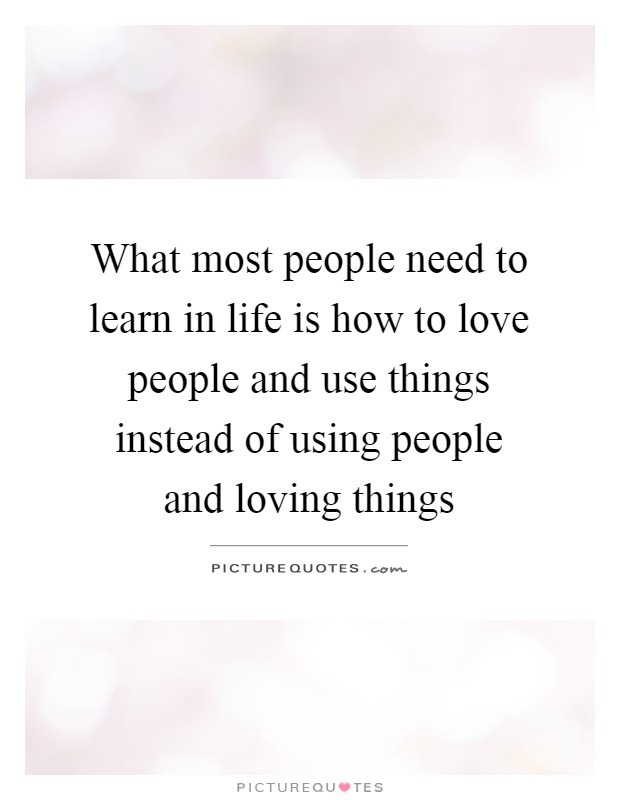 What most people need to learn in life is how to love people and use things instead of using people and loving things Picture Quote #1