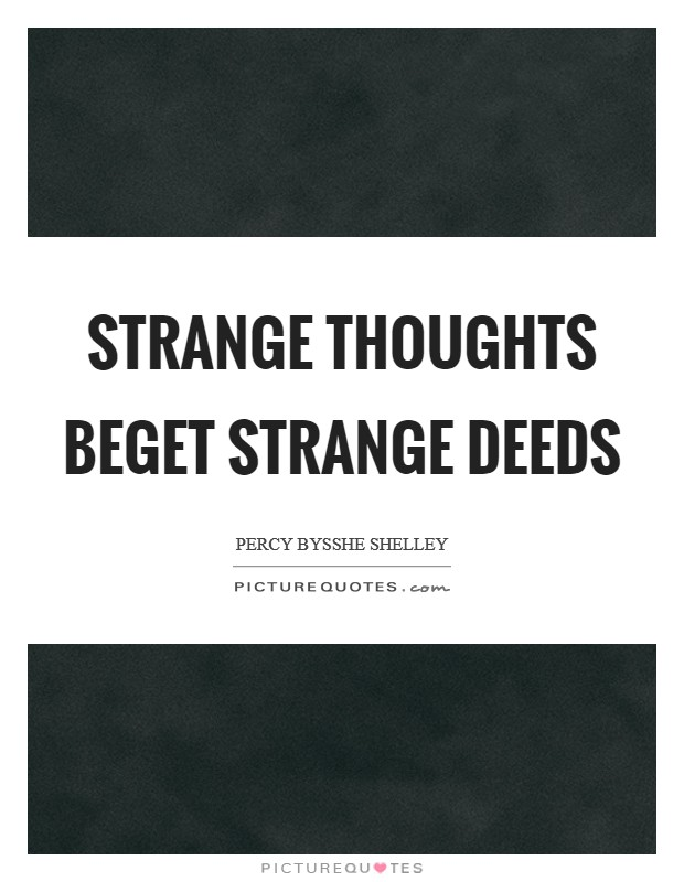 Strange thoughts beget strange deeds Picture Quote #1