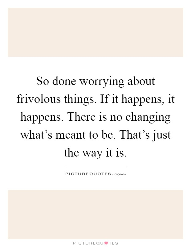 So done worrying about frivolous things. If it happens, it happens. There is no changing what's meant to be. That's just the way it is Picture Quote #1