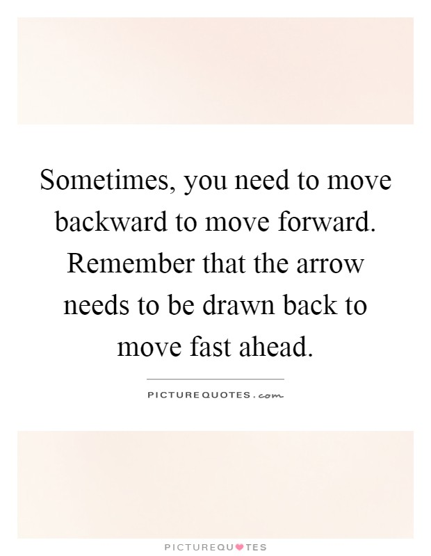 Sometimes, you need to move backward to move forward. Remember that the arrow needs to be drawn back to move fast ahead Picture Quote #1