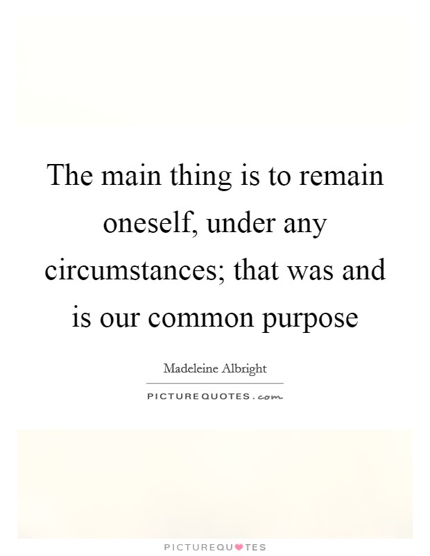 The main thing is to remain oneself, under any circumstances; that was and is our common purpose Picture Quote #1