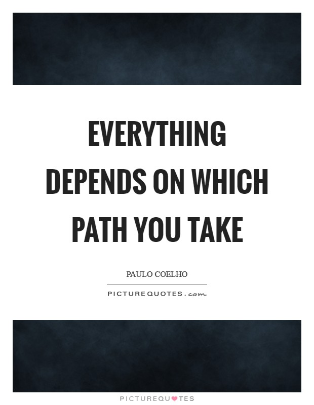 Everything depends on which path you take Picture Quote #1
