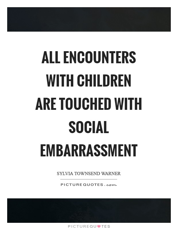 All encounters with children are touched with social embarrassment Picture Quote #1