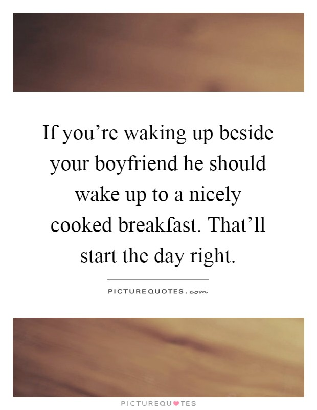 If you're waking up beside your boyfriend he should wake up to a nicely cooked breakfast. That'll start the day right Picture Quote #1