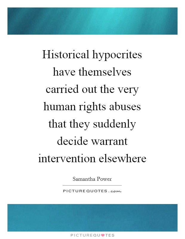Historical hypocrites have themselves carried out the very human rights abuses that they suddenly decide warrant intervention elsewhere Picture Quote #1